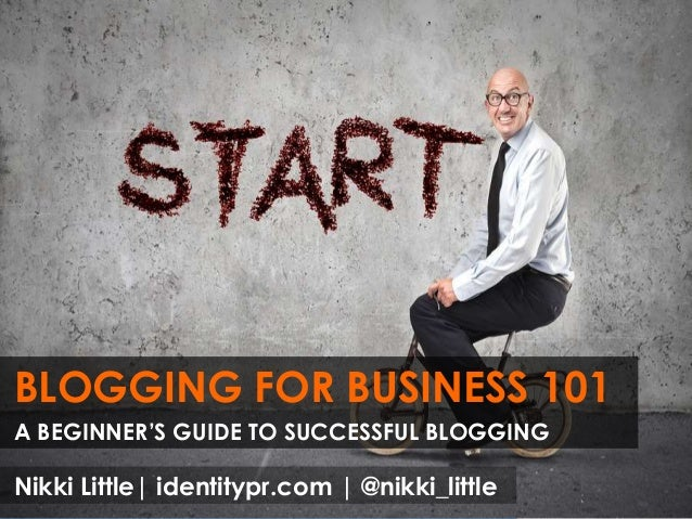 BLOGGING FOR BUSINESS 101 A BEGINNER'S GUIDE TO SUCCESSFUL BLOGGING Nikki Little| identitypr.com | @nikki_little
