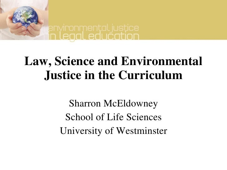 Law, Science and Environmental Justice in the Curriculum Sharron McEldowney School of Life Sciences University of Westmins...