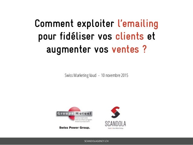 SCANDOLAGENCY.CH Comment exploiter l'emailing pour fidéliser vos clients et augmenter vos ventes ? Swiss Marketing Vaud - ...