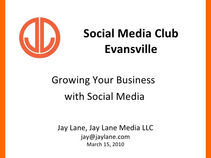 Social Media Club Evansville Growing Your Business  with Social Media Jay Lane, Jay Lane Media LLC [email_address] March 1...