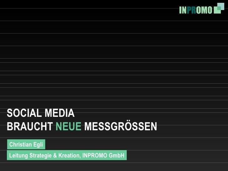SOCIAL MEDIA BRAUCHT  NEUE  MESSGRÖSSEN Christian Egli Leitung Strategie & Kreation, INPROMO GmbH