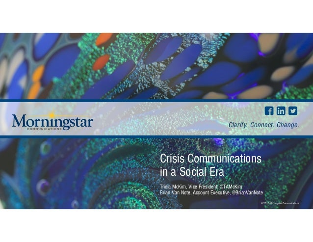 Clarify. Connect. Change. @ 2016 Morningstar Communications Crisis Communications in a Social Era Tricia McKim, Vice Pres...