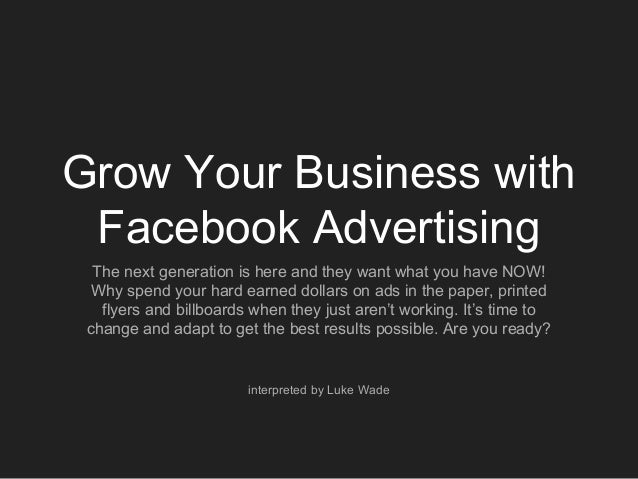 Grow Your Business with Facebook Advertising The next generation is here and they want what you have NOW! Why spend your h...