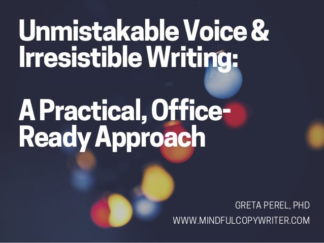 UnmistakableVoice& IrresistibleWriting: APractical,Office- ReadyApproach GRETAPEREL,PHD WWW.MINDFULCOPYWRITER.COM