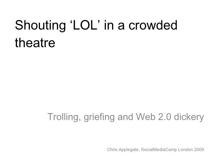 Shouting 'LOL' in a crowded theatre Trolling, griefing and Web 2.0 dickery Chris Applegate, SocialMediaCamp London 2009