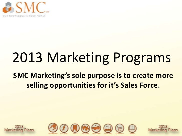 2013 Marketing ProgramsSMC Marketing's sole purpose is to create more   selling opportunities for it's Sales Force.