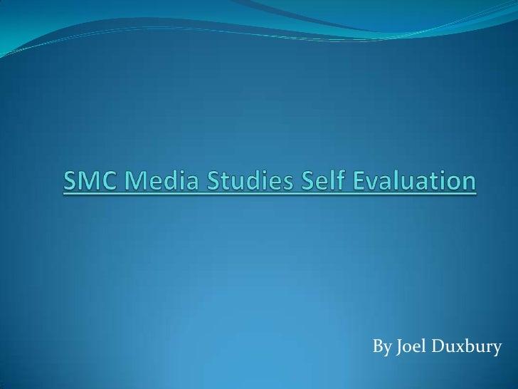 SMC Media Studies Self Evaluation<br />By Joel Duxbury<br />