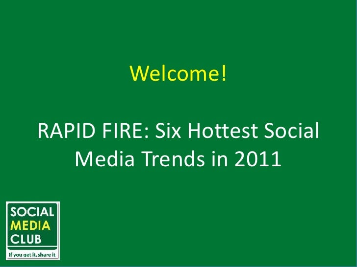 Welcome!<br />RAPID FIRE: Six Hottest Social Media Trends in 2011<br />