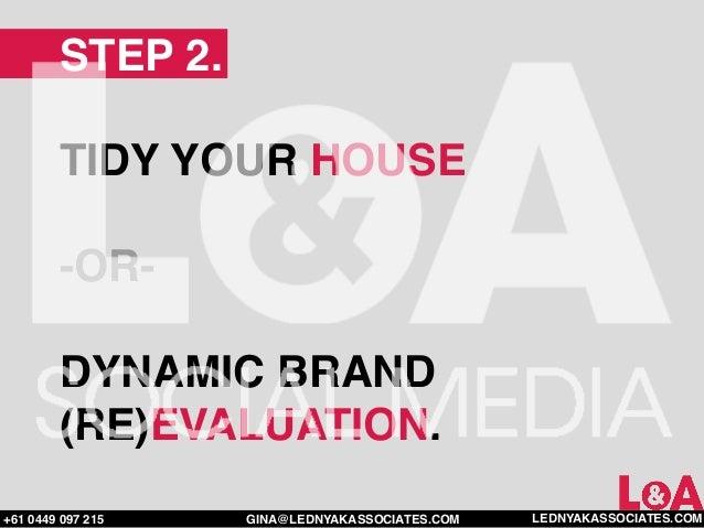 STEP 2.        TIDY YOUR HOUSE        -OR-        DYNAMIC BRAND        (RE)EVALUATION.+61 0449 097 215   GINA@LEDNYAKASSOC...