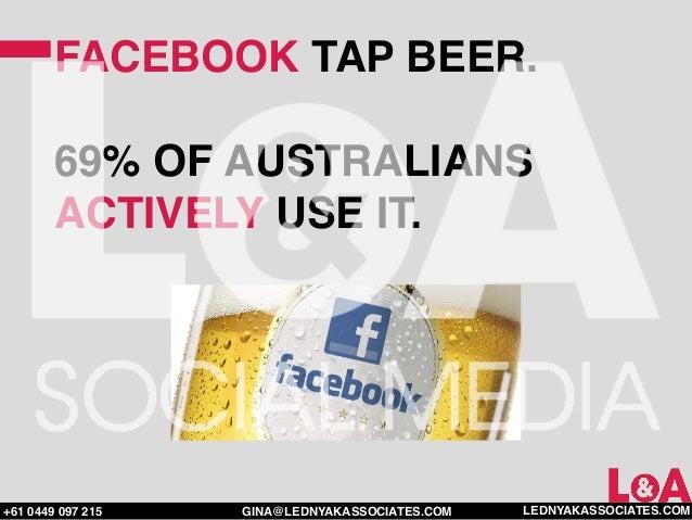 FACEBOOK TAP BEER.        69% OF AUSTRALIANS        ACTIVELY USE IT.+61 0449 097 215   GINA@LEDNYAKASSOCIATES.COM   LEDNYA...