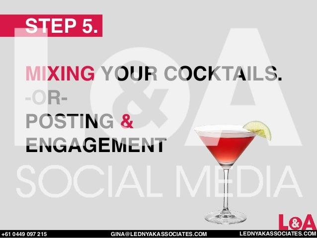STEP 5.        MIXING YOUR COCKTAILS.        -OR-        POSTING &        ENGAGEMENT+61 0449 097 215   GINA@LEDNYAKASSOCIA...
