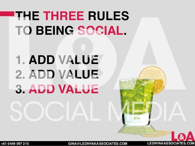 THE THREE RULES        TO BEING SOCIAL.        1. ADD VALUE        2. ADD VALUE        3. ADD VALUE+61 0449 097 215   GINA...