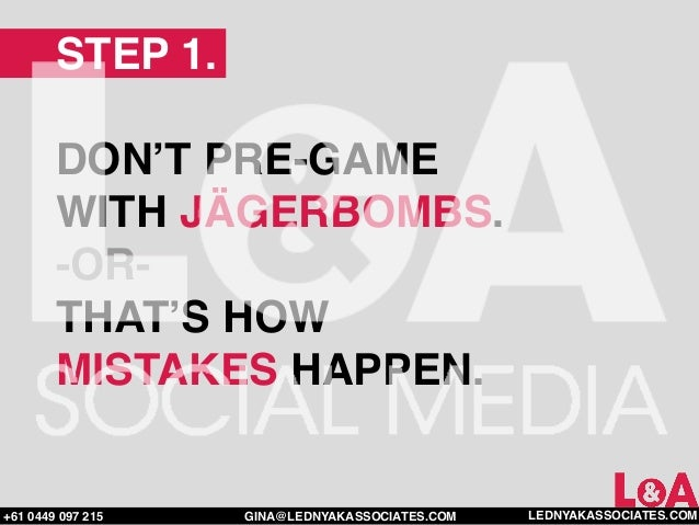 STEP 1.        DON'T PRE-GAME        WITH JÄGERBOMBS.        -OR-        THAT'S HOW        MISTAKES HAPPEN.+61 0449 097 21...
