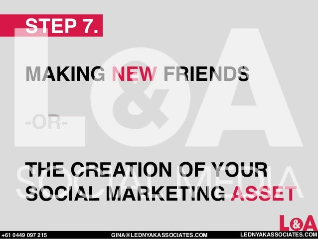 STEP 7.        MAKING NEW FRIENDS        -OR-        THE CREATION OF YOUR        SOCIAL MARKETING ASSET+61 0449 097 215   ...