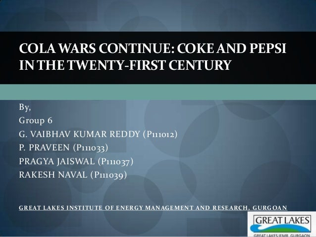 COLA WARS CONTINUE: COKE AND PEPSIIN THE TWENTY-FIRST CENTURYBy,Group 6G. VAIBHAV KUMAR REDDY (P111012)P. PRAVEEN (P111033...