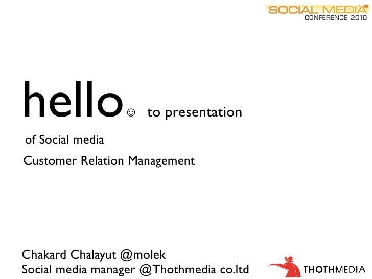 hello             ☺ to presentation  of Social media Customer Relation Management     Chakard Chalayut @molek Social media...