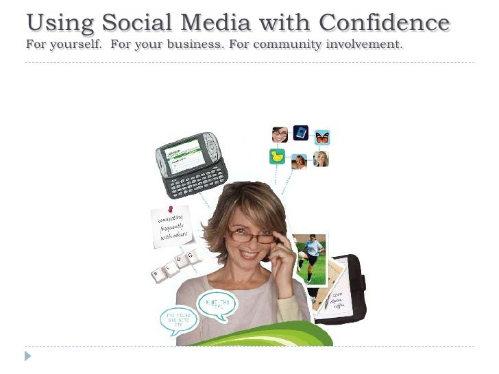 Using Social Media with Confidence For yourself. For your business. For community involvement.