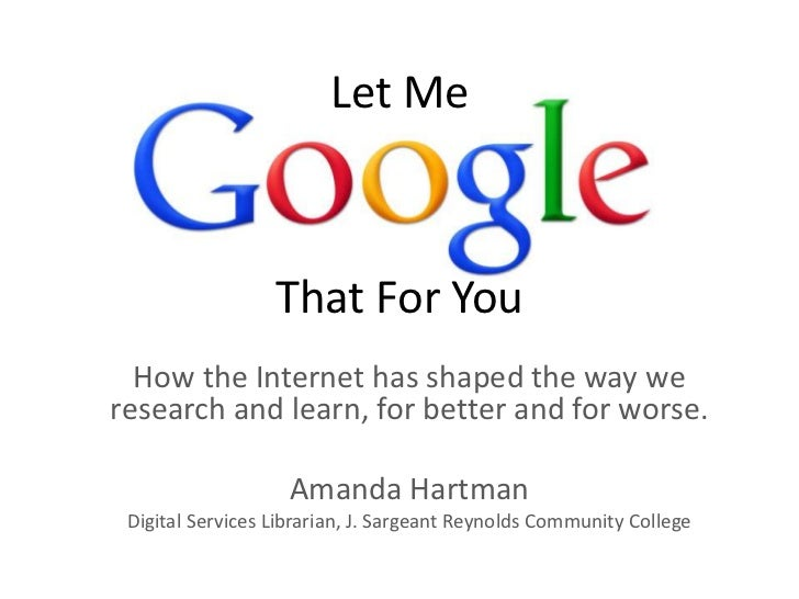 Let Me<br />That For You<br />How the Internet has shaped the way we research and learn, for better and for worse.<br />Am...