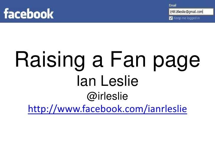 Raising a Fan pageIan Leslie@irlesliehttp://www.facebook.com/ianrleslie<br />