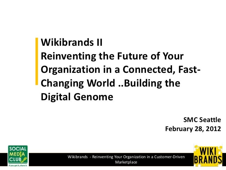Wikibrands IIReinventing the Future of YourOrganization in a Connected, Fast-Changing World ..Building theDigital Genome  ...