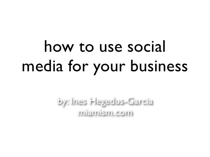 how to use social media for your business     by: Ines Hegedus-Garcia           miamism.com