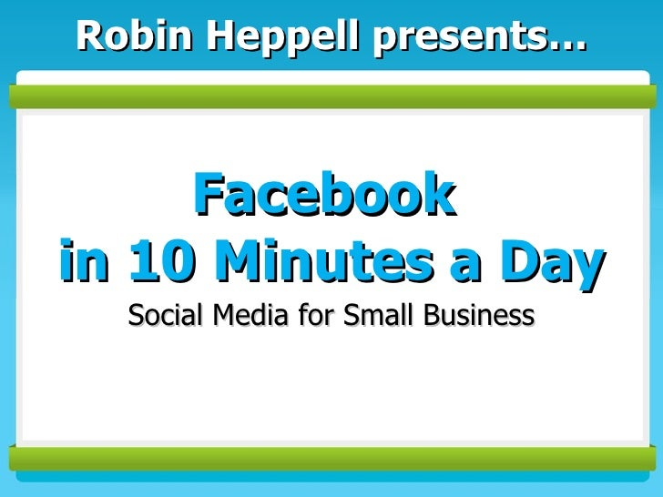 Facebook  in 10 Minutes a Day Social Media for Small Business Robin Heppell presents…