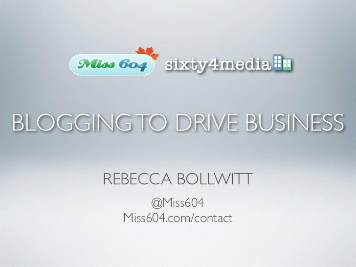 BLOGGING TO DRIVE BUSINESS       REBECCA BOLLWITT              @Miss604         Miss604.com/contact