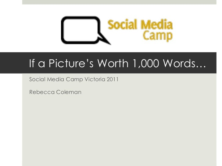 If a Picture's Worth 1,000 Words… Social Media Camp Victoria 2011 Rebecca Coleman