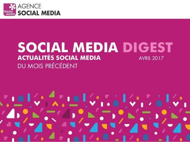 SOCIAL MEDIA DIGEST ACTUALITÉS SOCIAL MEDIA DU MOIS PRÉCÉDENT AVRIL 2017