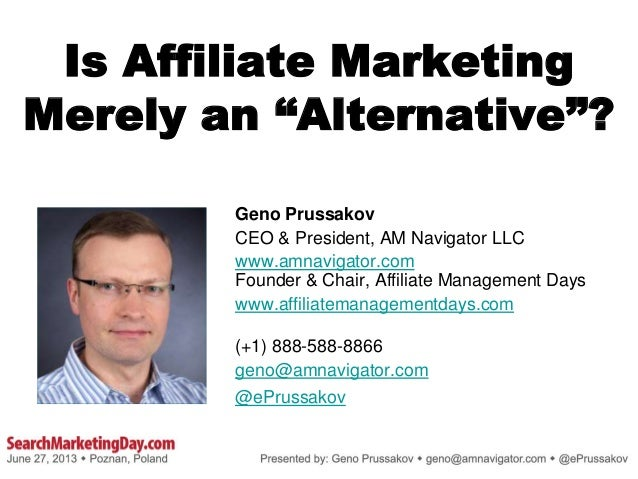 "Is Affiliate Marketing Merely an ""Alternative""? Geno Prussakov CEO & President, AM Navigator LLC www.amnavigator.com Found..."