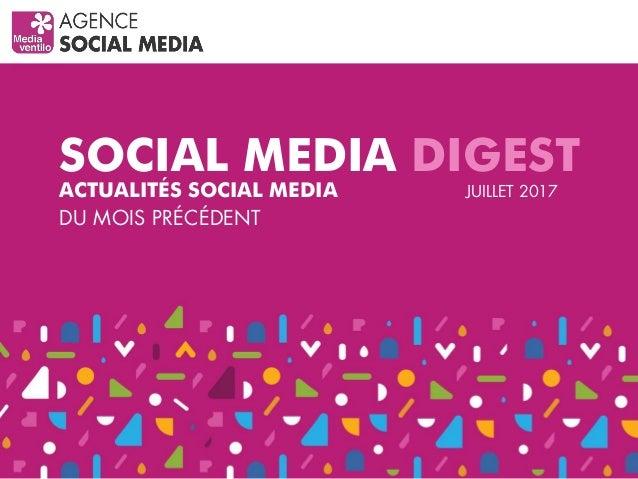 SOCIAL MEDIA DIGEST ACTUALITÉS SOCIAL MEDIA DU MOIS PRÉCÉDENT JUILLET 2017