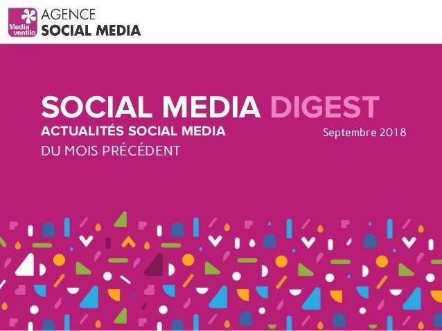 SOCIAL MEDIA DIGEST ACTUALITÉS SOCIAL MEDIA DU MOIS PRÉCÉDENT Septembre 2018
