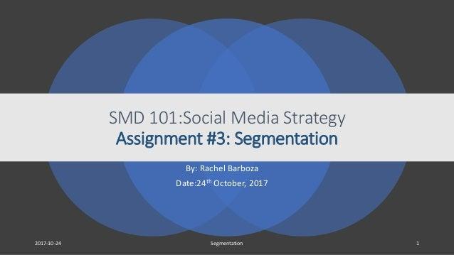 SMD 101:Social Media Strategy Assignment #3: Segmentation By: Rachel Barboza Date:24th October, 2017 2017-10-24 Segmentati...
