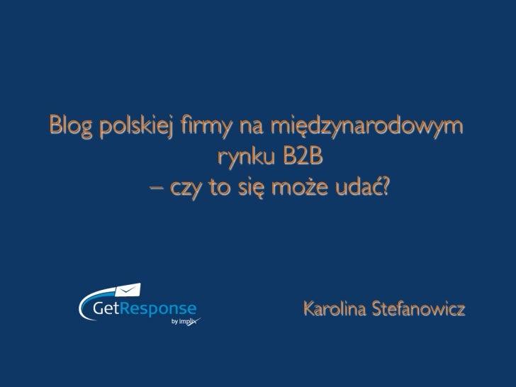 Blog polskiej firmy na międzynarodowym                 rynku B2B           – czy to się może udać?                      Ka...