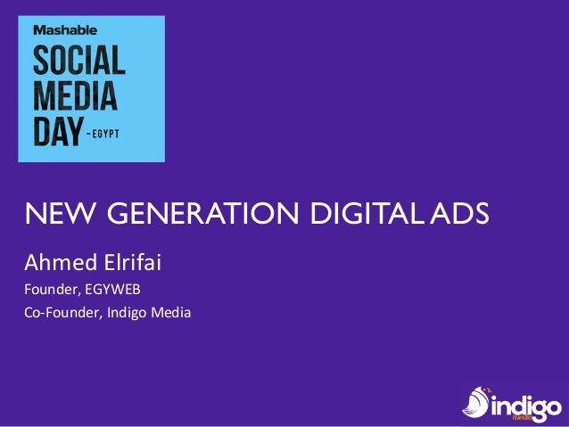 NEW GENERATION DIGITAL ADS Ahmed  Elrifai   Founder,  EGYWEB   Co-‐Founder,  Indigo  Media