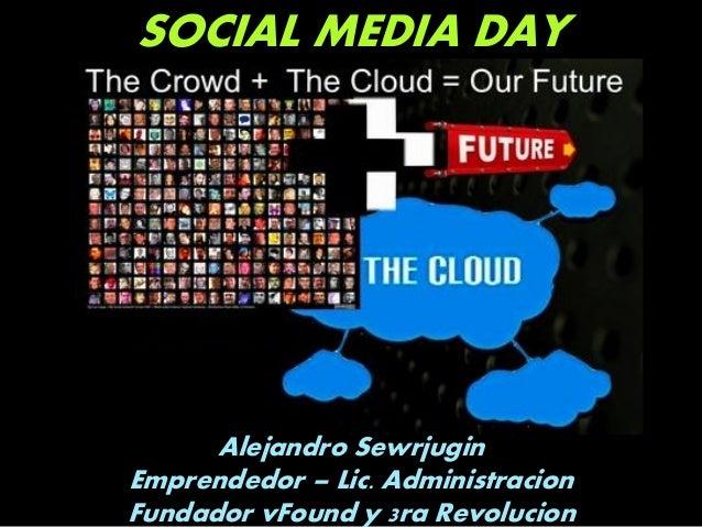 SOCIAL MEDIA DAY Alejandro Sewrjugin Emprendedor – Lic. Administracion Fundador vFound y 3ra Revolucion