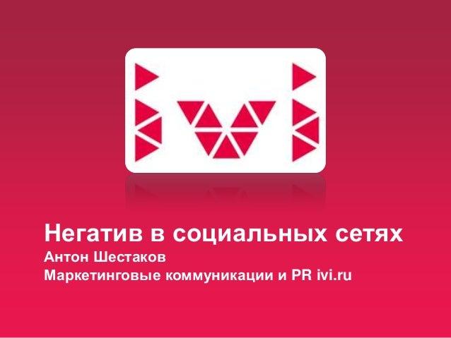 Негатив в социальных сетях Антон Шестаков Маркетинговые коммуникации и PR ivi.ru