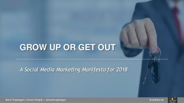 @umbsocialMark Traphagen| Stone Temple | @marktraphagen GROW UP OR GET OUT A Social Media Marketing Manifesto for 2018
