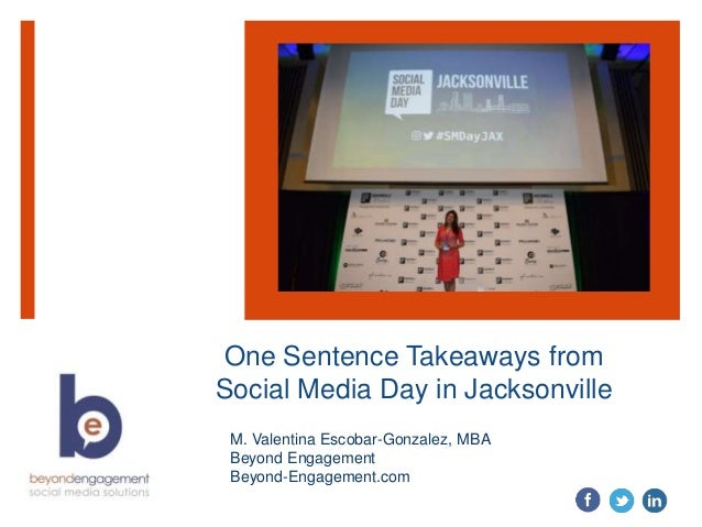 One Sentence Takeaways from Social Media Day in Jacksonville M. Valentina Escobar-Gonzalez, MBA Beyond Engagement Beyond-E...