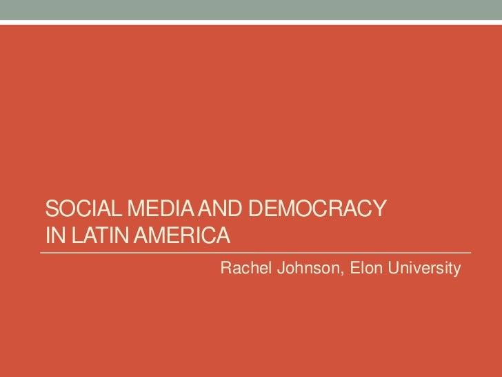 SOCIAL MEDIA AND DEMOCRACYIN LATIN AMERICA             Rachel Johnson, Elon University