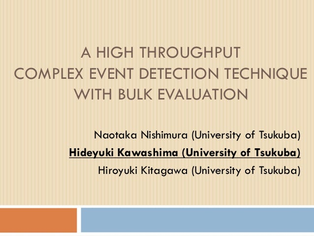 A HIGH THROUGHPUT COMPLEX EVENT DETECTION TECHNIQUE WITH BULK EVALUATION Naotaka Nishimura (University of Tsukuba) Hideyuk...