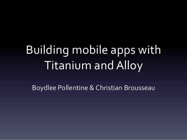 Building mobile apps with Titanium and Alloy Boydlee Pollentine & Christian Brousseau