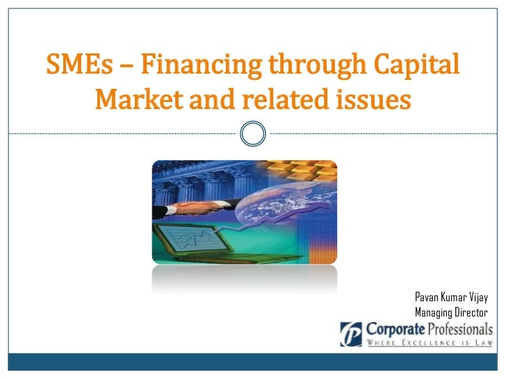 SMEs – Financing through Capital   Market and related issues                            Pavan Kumar Vijay                 ...