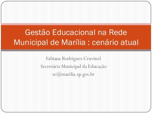 Gestão Educacional na Rede Municipal de Marília : cenário atual Fabiana Rodrigues Cruvinel Secretária Municipal da Educaçã...