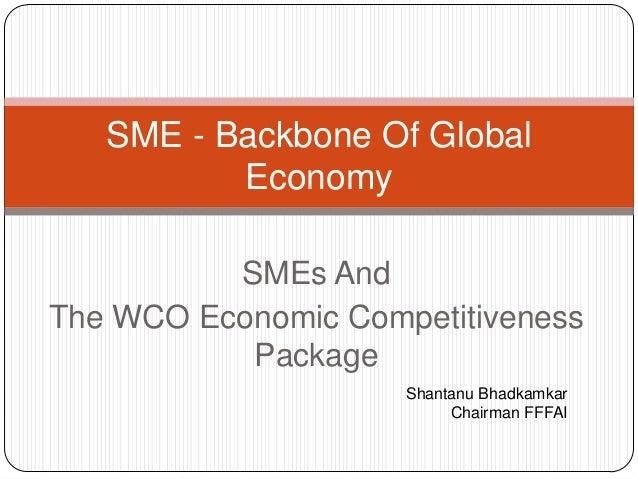 SMEs AndThe WCO Economic CompetitivenessPackageSME - Backbone Of GlobalEconomyShantanu BhadkamkarChairman FFFAI