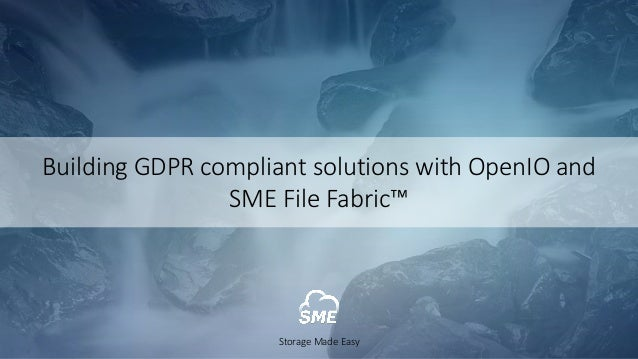 Building	GDPR	compliant	solutions	with	OpenIO and	 SME	File	Fabric™ Storage	Made	Easy