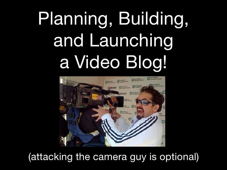 Planning, Building,     and Launching      a Video Blog!     (attacking the camera guy is optional)