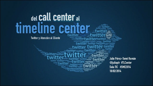 del  call center al  timeline center Twitter y Atención al Cliente  Julio Pérez-Tomé Román @julioptr #TLCenter Sala TIC #S...