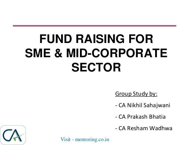 FUND RAISING FOR SME & MID-CORPORATE SECTOR Group Study by: - CA Nikhil Sahajwani - CA Prakash Bhatia - CA Resham Wadhwa V...