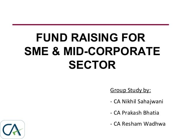 FUND RAISING FOR SME & MID-CORPORATE SECTOR Group Study by: - CA Nikhil Sahajwani - CA Prakash Bhatia - CA Resham Wadhwa